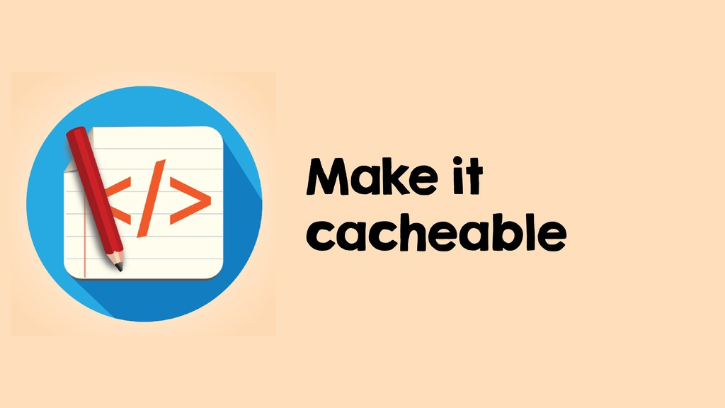 Make it cacheable