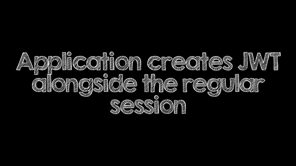 Application creates JWT alongside the regular s...