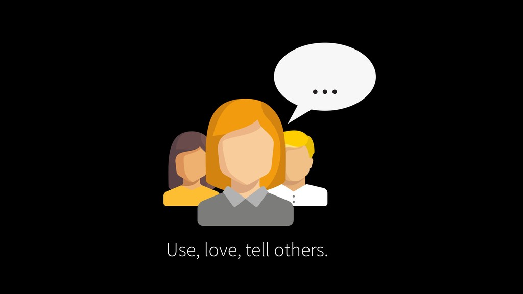 Use, love, tell others.