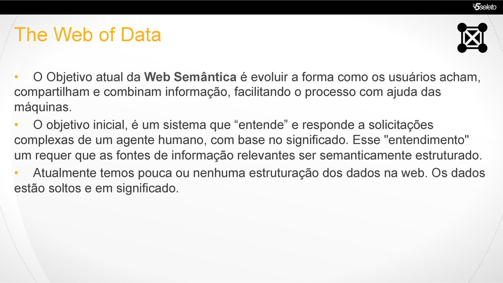 The Web of Data •  O Objetivo atual da Web Semâ...