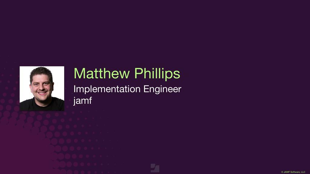 © JAMF Software, LLC Matthew Phillips Implement...