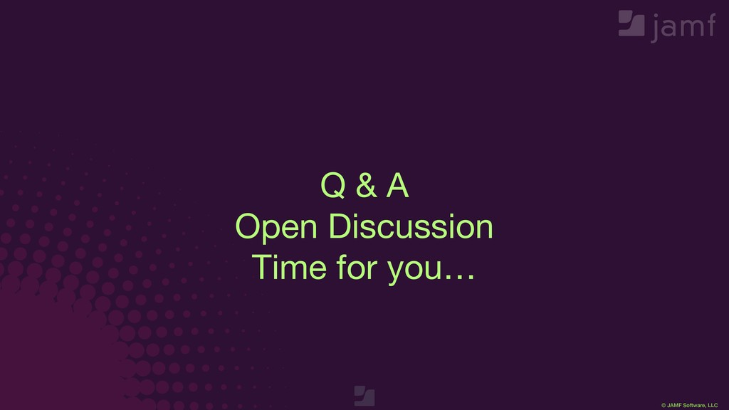 © JAMF Software, LLC Q & A  Open Discussion  Ti...
