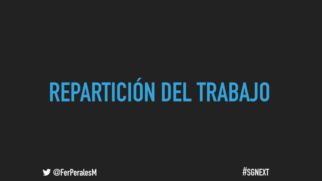 @FerPeralesM #SGNEXT REPARTICIÓN DEL TRABAJO