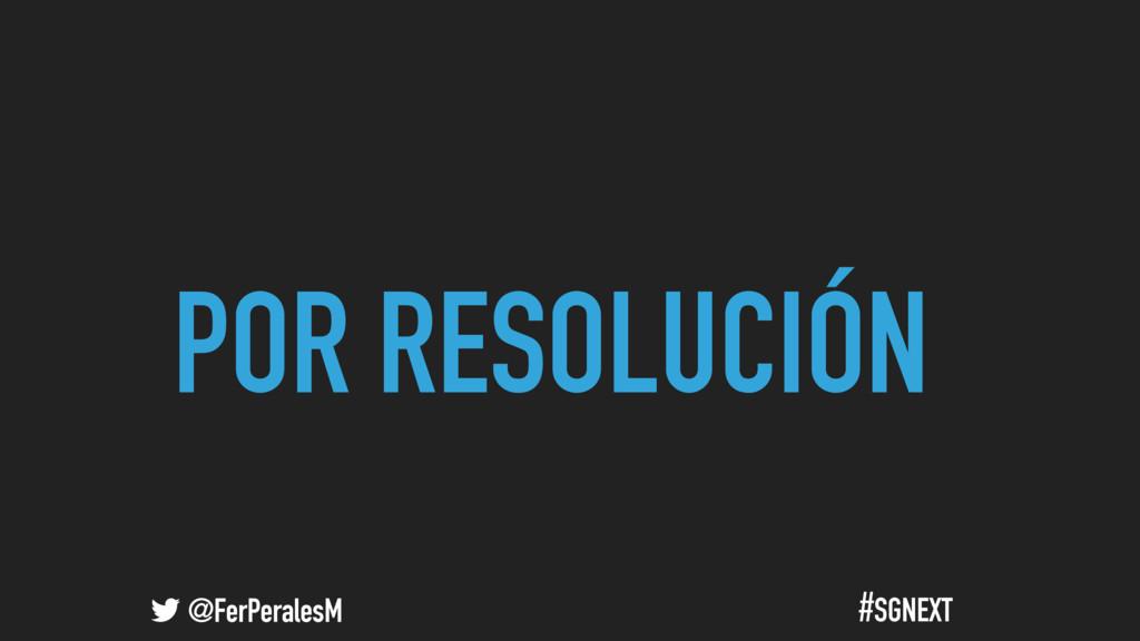 @FerPeralesM #SGNEXT POR RESOLUCIÓN
