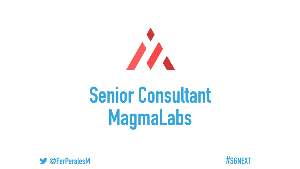 #SGNEXT @FerPeralesM Senior Consultant MagmaLabs