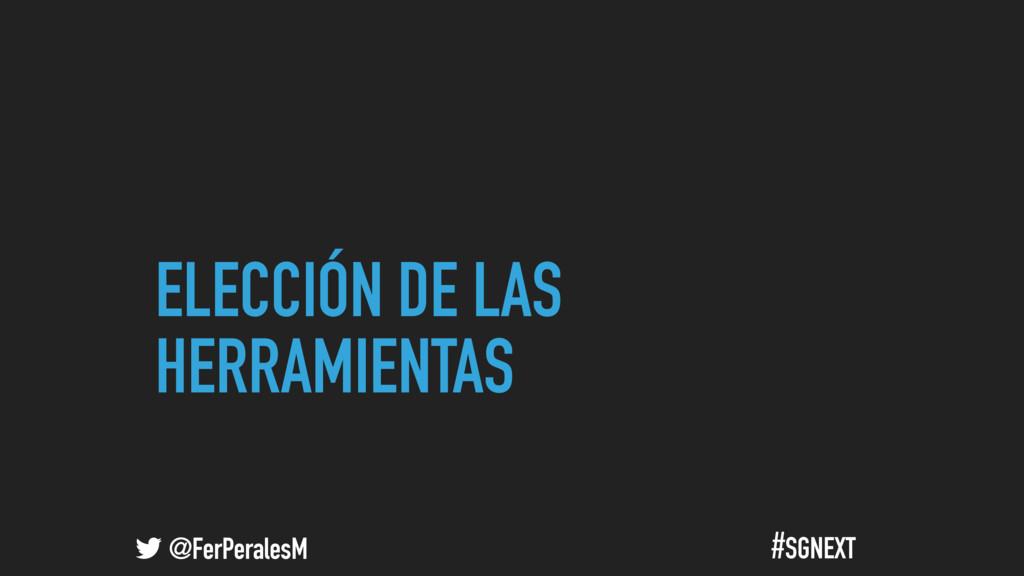 @FerPeralesM #SGNEXT ELECCIÓN DE LAS HERRAMIENT...