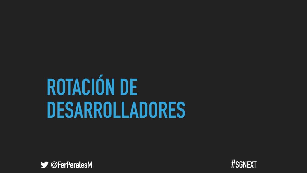 @FerPeralesM #SGNEXT ROTACIÓN DE DESARROLLADORES