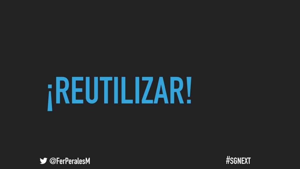 @FerPeralesM #SGNEXT ¡REUTILIZAR!