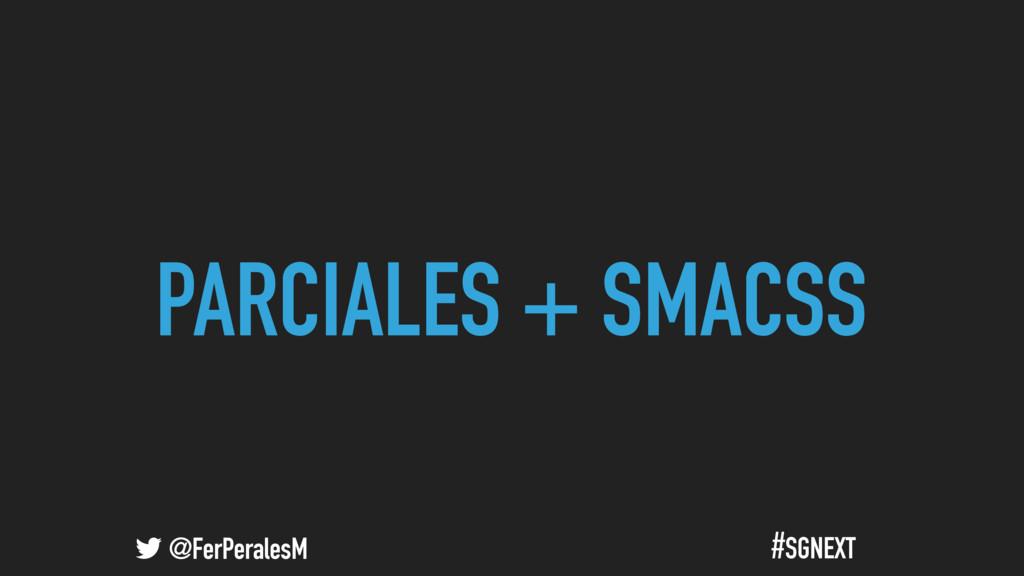 @FerPeralesM #SGNEXT PARCIALES + SMACSS