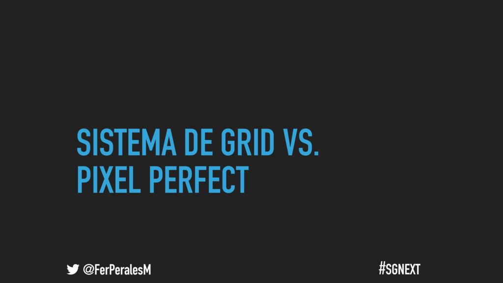 @FerPeralesM #SGNEXT SISTEMA DE GRID VS. PIXEL ...