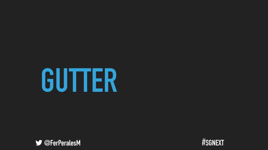 @FerPeralesM #SGNEXT GUTTER