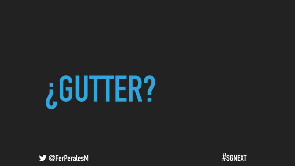 @FerPeralesM #SGNEXT ¿GUTTER?