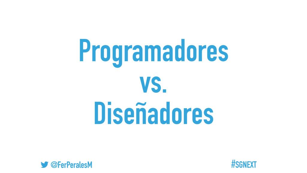 #SGNEXT @FerPeralesM Programadores vs. Diseñado...