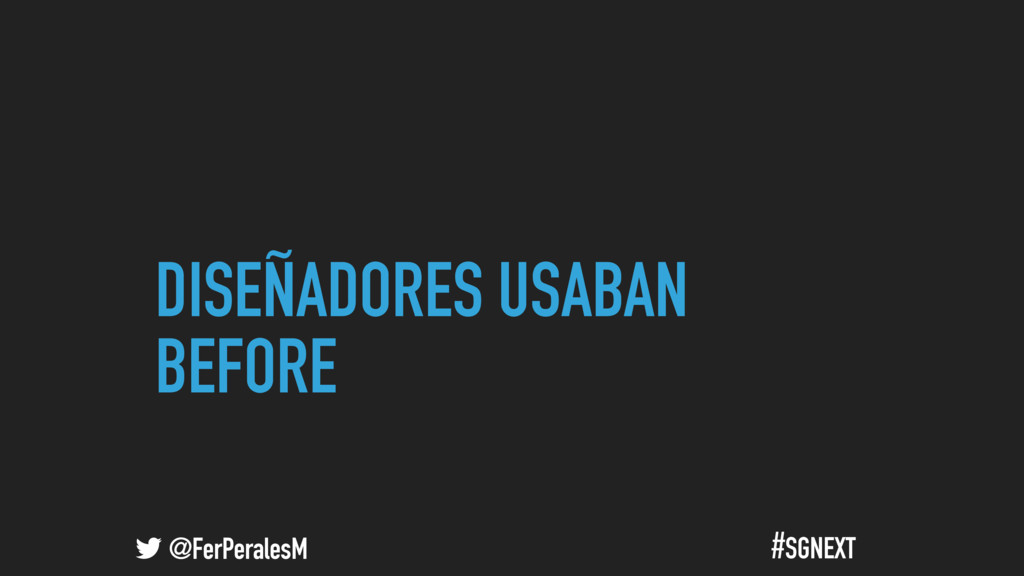 @FerPeralesM #SGNEXT DISEÑADORES USABAN BEFORE