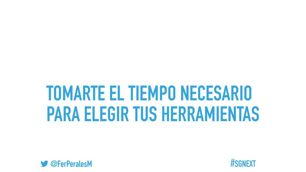 #SGNEXT @FerPeralesM TOMARTE EL TIEMPO NECESARI...