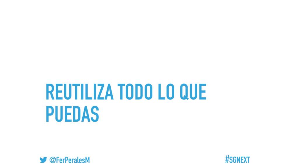 #SGNEXT @FerPeralesM REUTILIZA TODO LO QUE PUED...