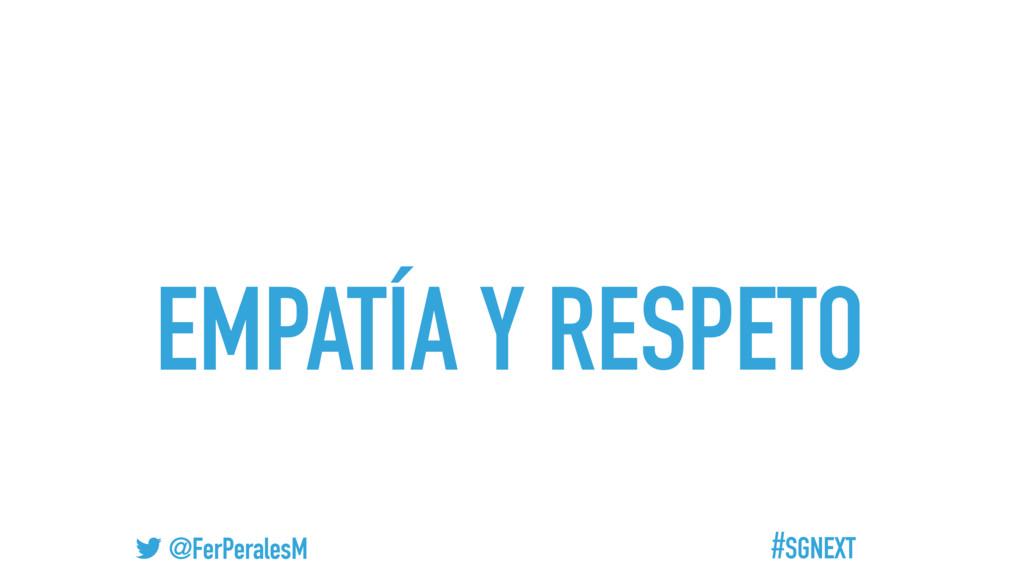 #SGNEXT @FerPeralesM EMPATÍA Y RESPETO