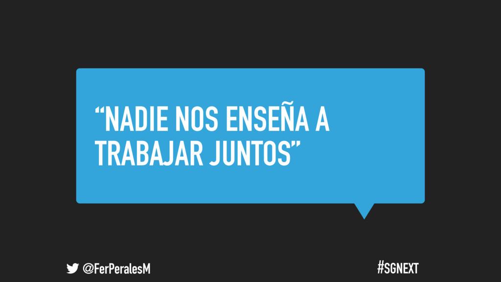 """@FerPeralesM #SGNEXT """"NADIE NOS ENSEÑA A TRABAJ..."""