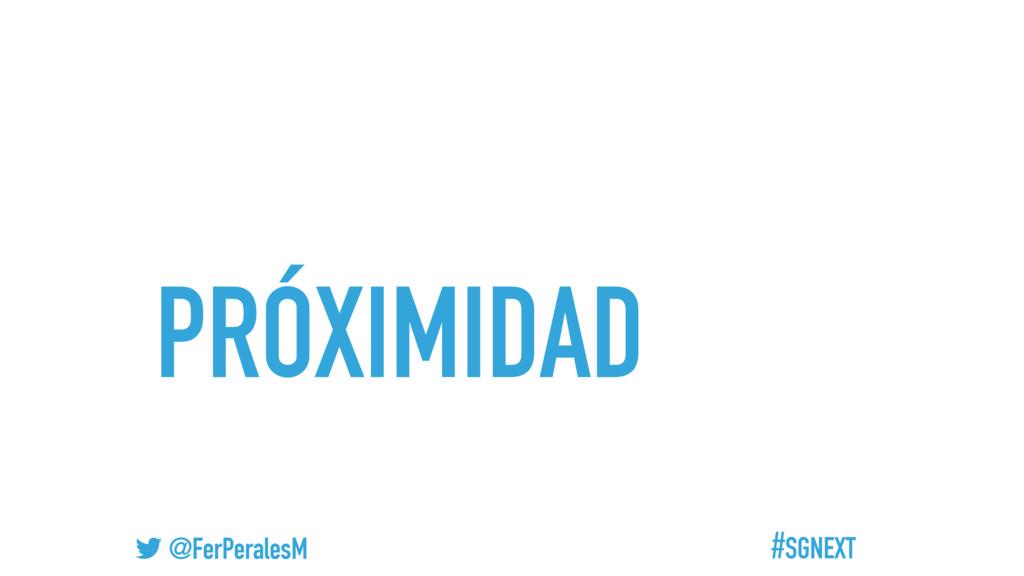 #SGNEXT @FerPeralesM PRÓXIMIDAD
