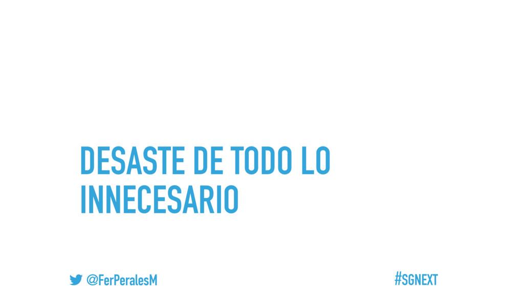 #SGNEXT @FerPeralesM DESASTE DE TODO LO INNECES...