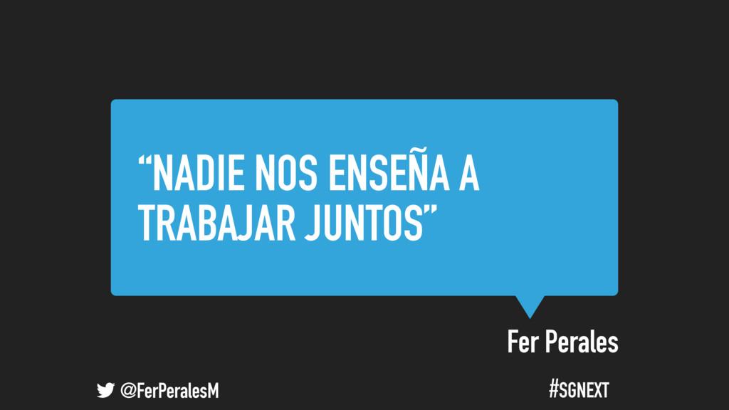 """@FerPeralesM #SGNEXT Fer Perales """"NADIE NOS ENS..."""