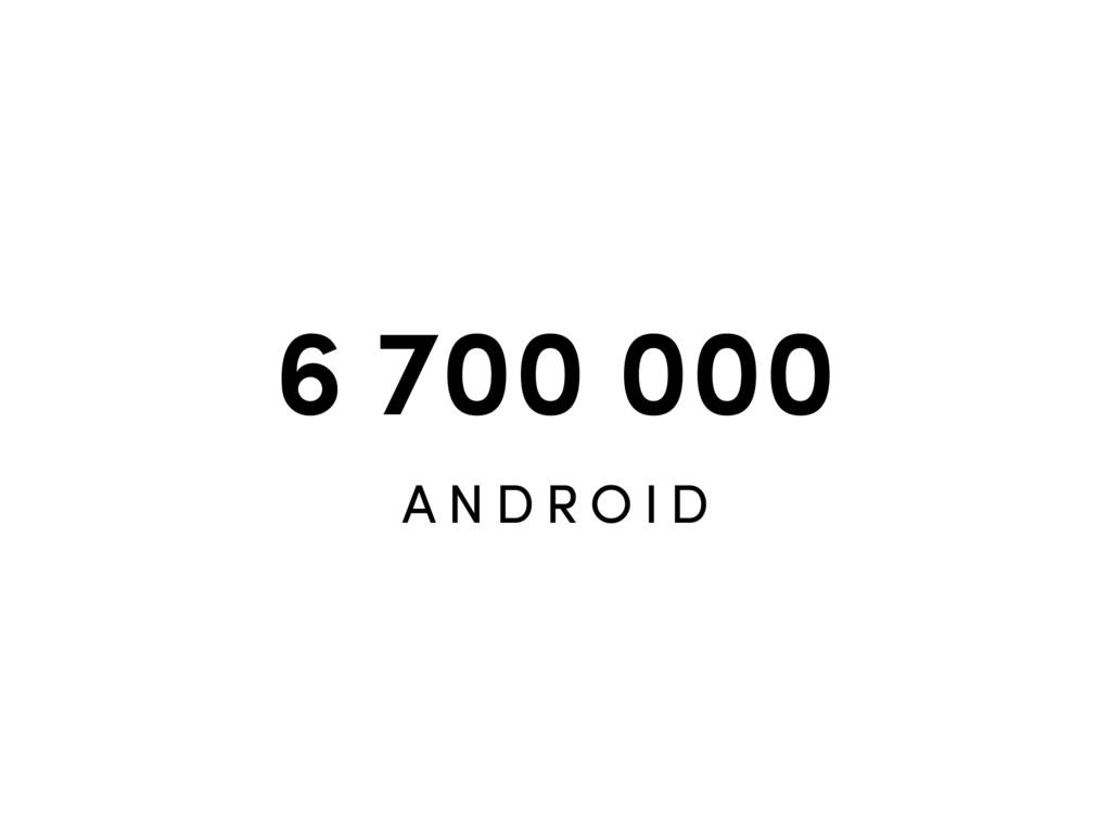 6 700 000 A N D R O I D