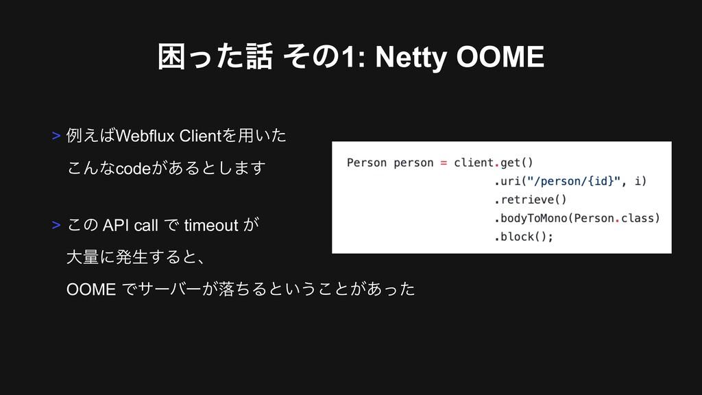 ࠔͬͨ ͦͷ1: Netty OOME > ྫ͑Webflux ClientΛ༻͍ͨ ͜...