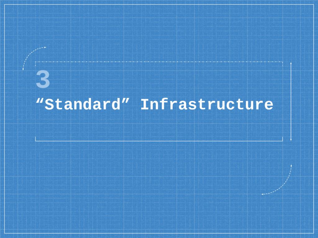 "3 ""Standard"" Infrastructure"