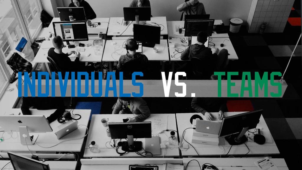 INDIVIDUALS vs. TEAMS