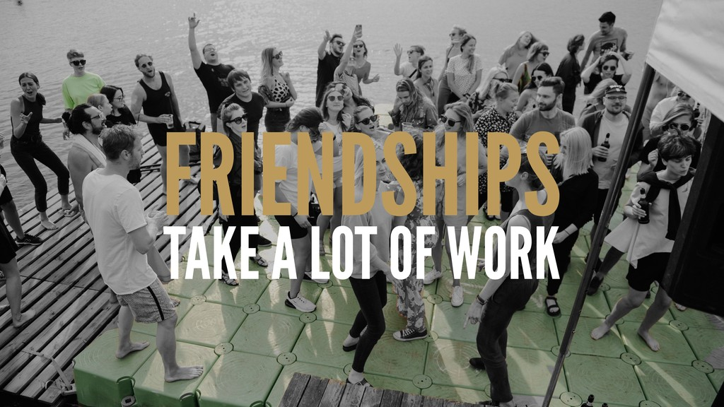 FRIENDSHIPS TAKE A LOT OF WORK