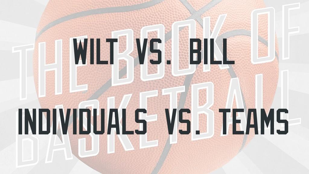WILT Vs. BILL InDividuals vs. TEAMS