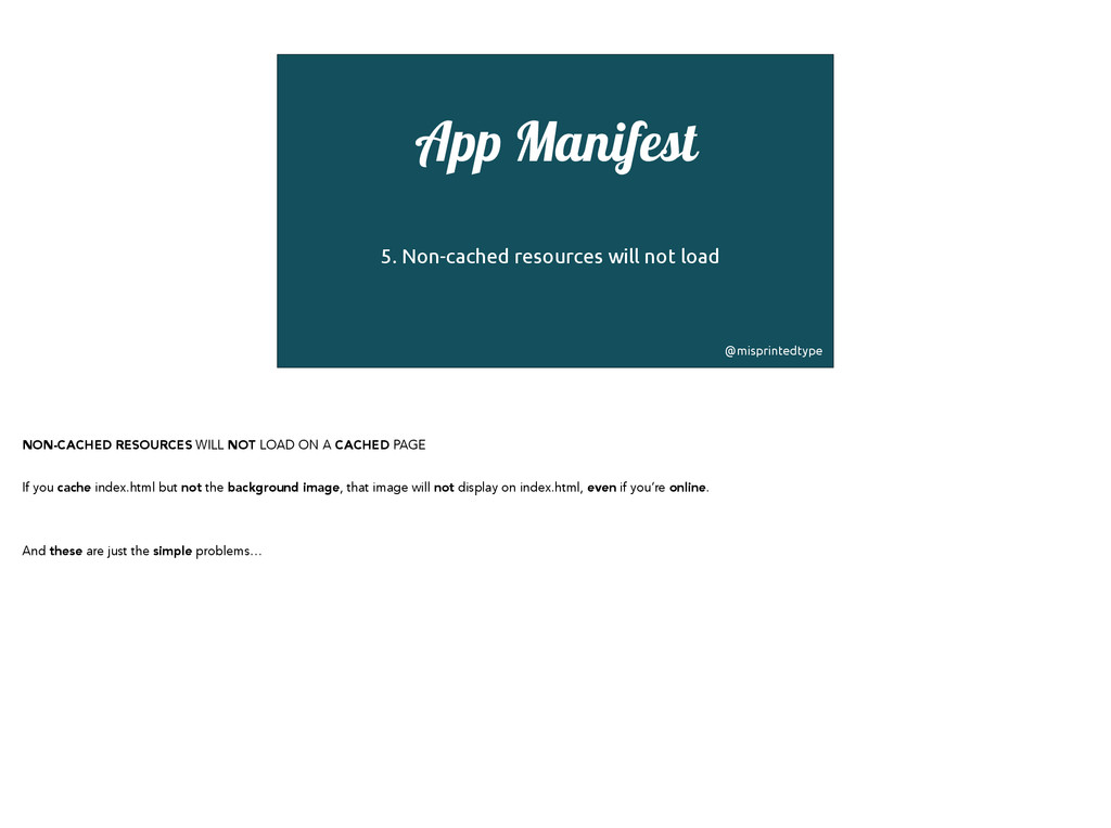 App Manifest ! 5. Non-cached resources will not...