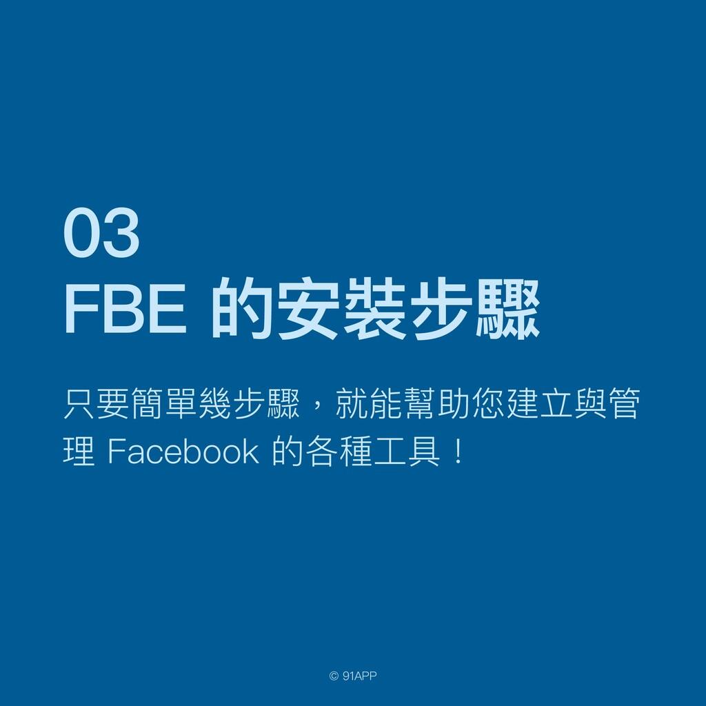 © 91APP 03   FBE 的安裝步驟 只要簡單幾步驟,就能幫助您建立與管 理 Face...