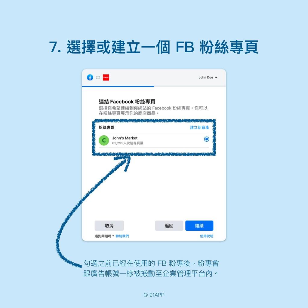 © 91APP 7. 選擇或建立⼀個 FB 粉絲專⾴ 勾選之前已經在使⽤的 FB 粉專後,粉專...