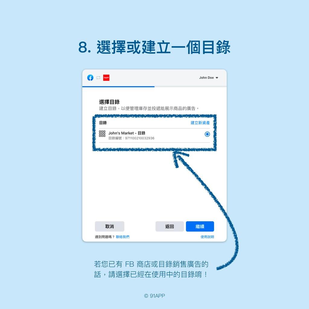 © 91APP 8. 選擇或建立⼀個⽬錄 若您已有 FB 商店或⽬錄銷售廣告的 話,請選擇已經...