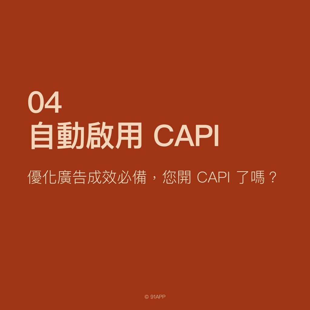 © 91APP 04   ⾃動啟⽤ CAPI 優化廣告成效必備,您開 CAPI 了嗎?