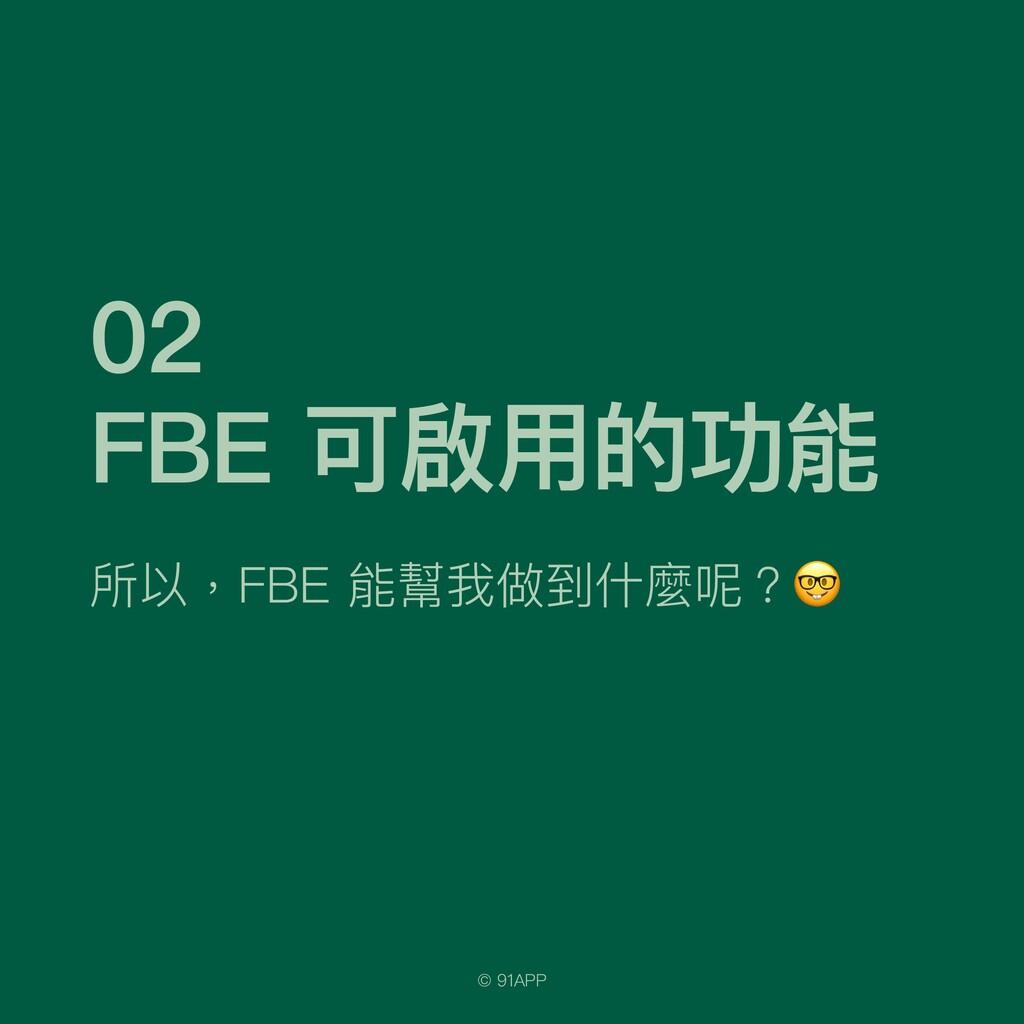 © 91APP 02   FBE 可啟⽤的功能 所以,FBE 能幫我做到什麼呢?🤓