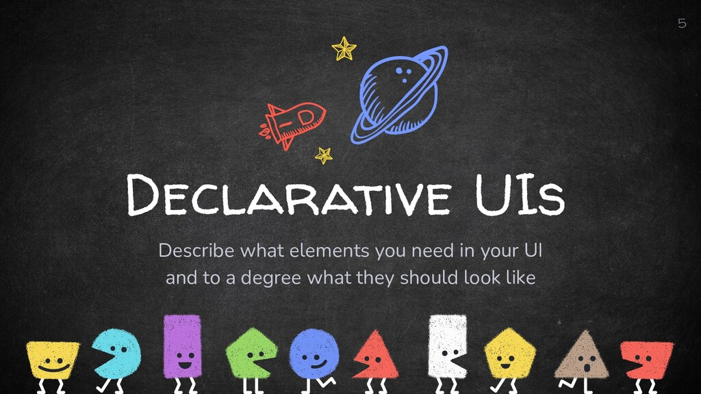 Declarative UIs Describe what elements you need...