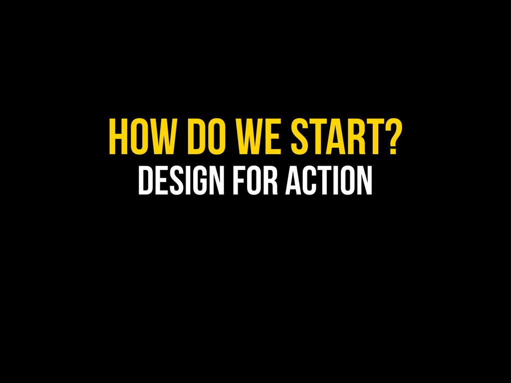 How do we start? design for action