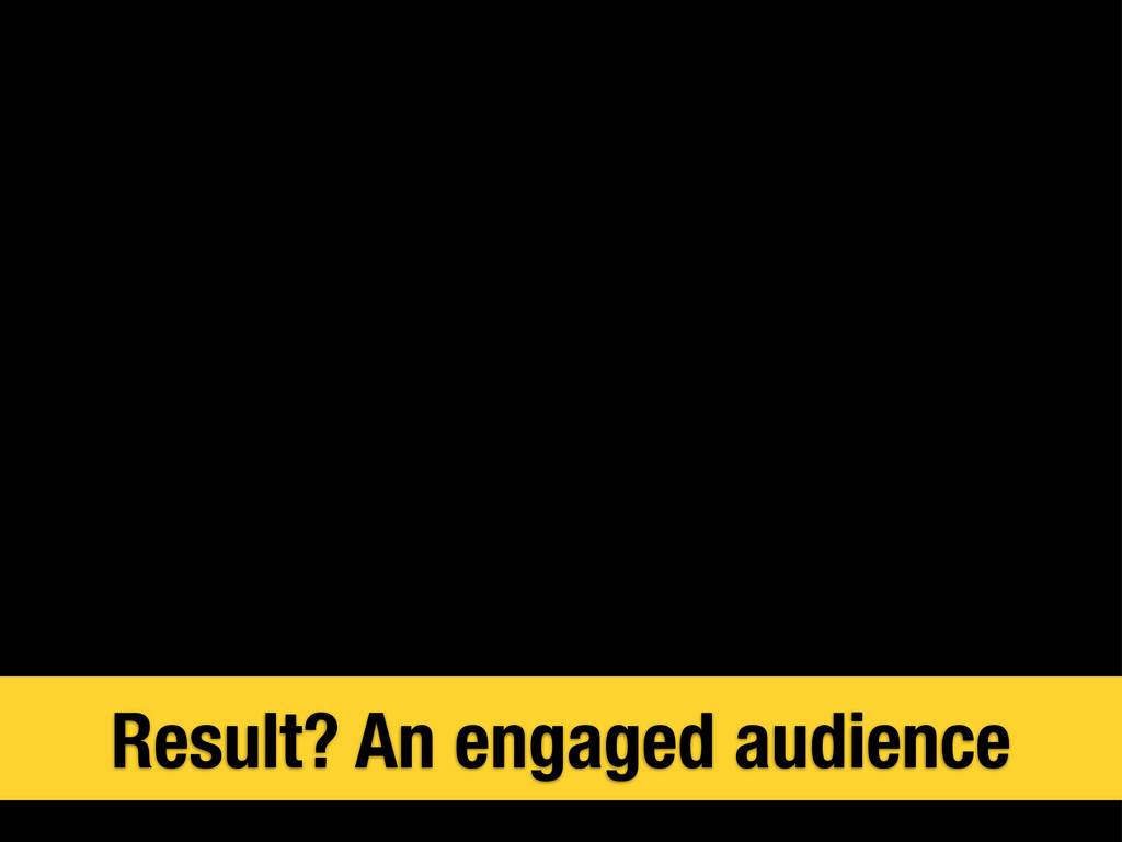 Result? An engaged audience