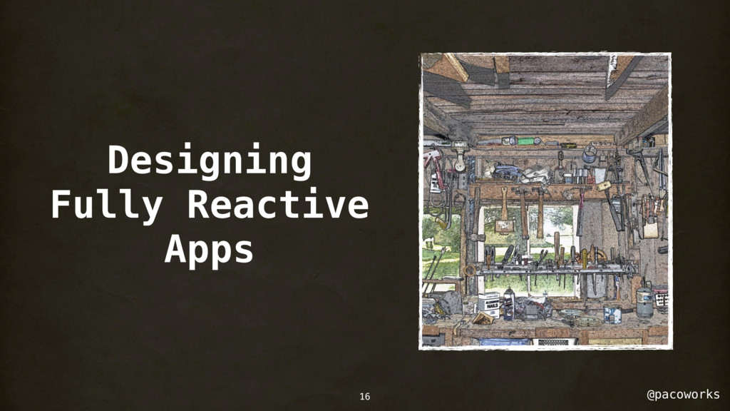 @pacoworks Designing Fully Reactive Apps 16