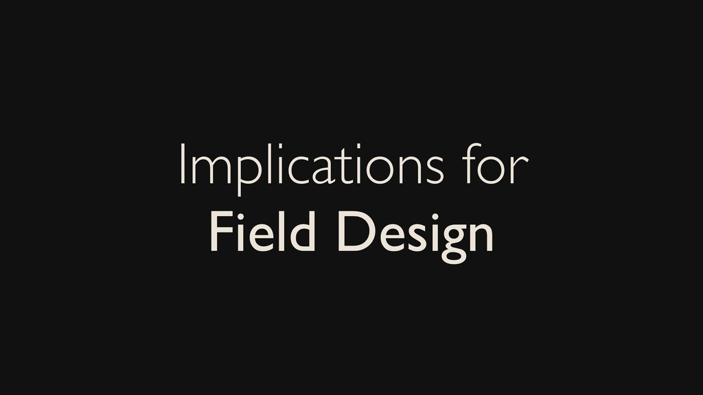 Implications for Field Design