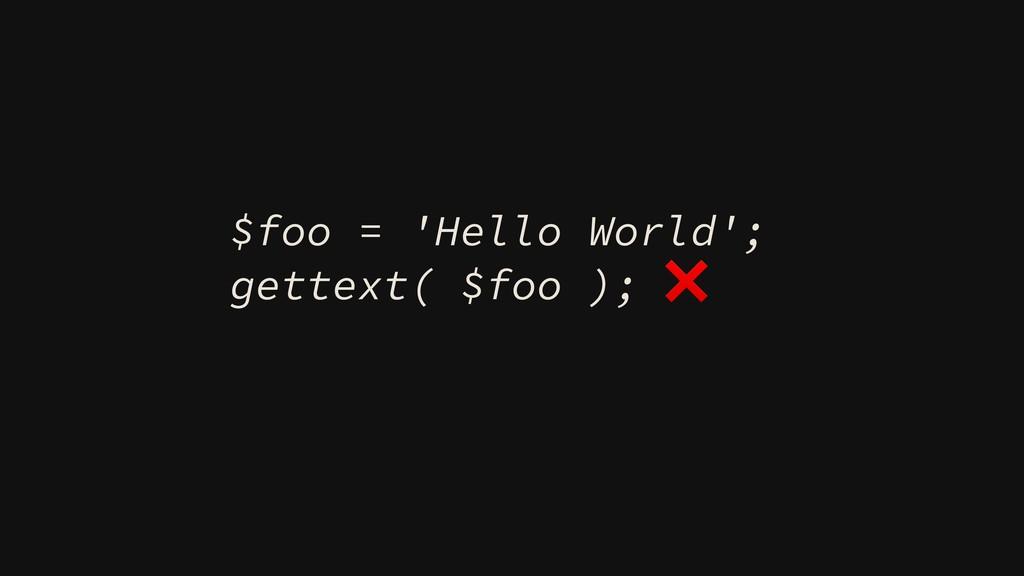 $foo = 'Hello World'; gettext( $foo ); ❌