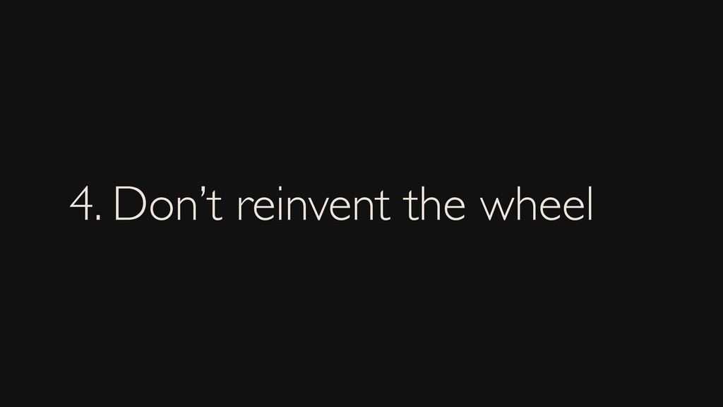 4. Don't reinvent the wheel