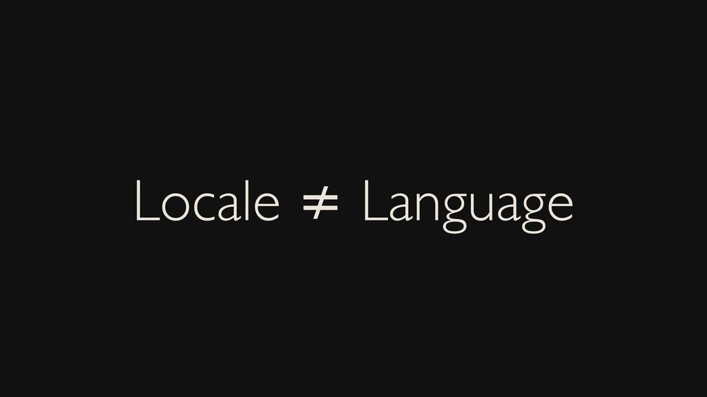 Locale ≠ Language