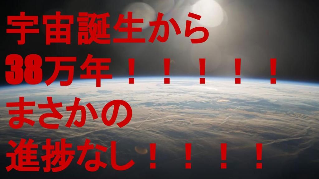 宇宙誕生から 38万年!!!!! まさかの 進捗なし!!!!