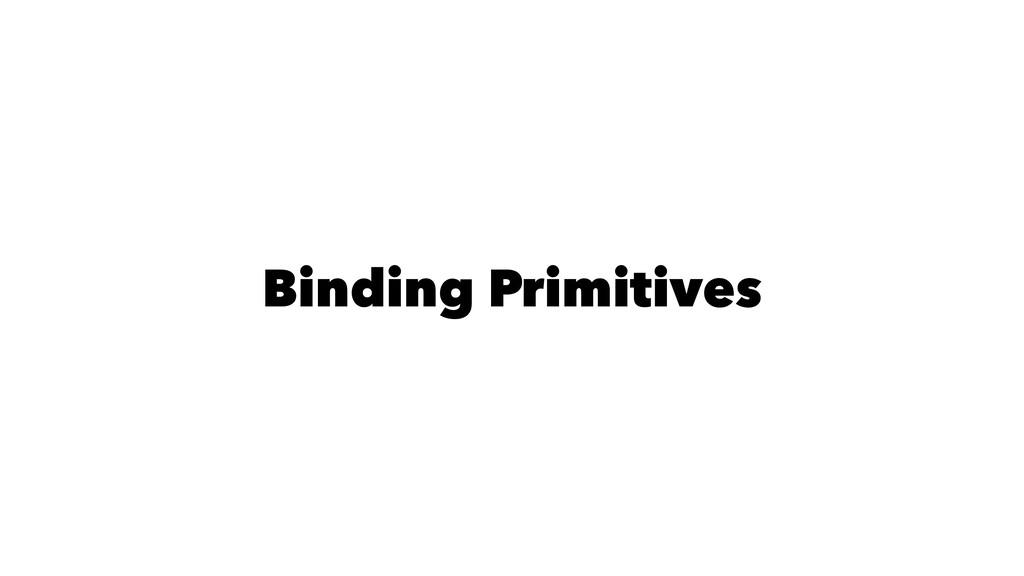 Binding Primitives