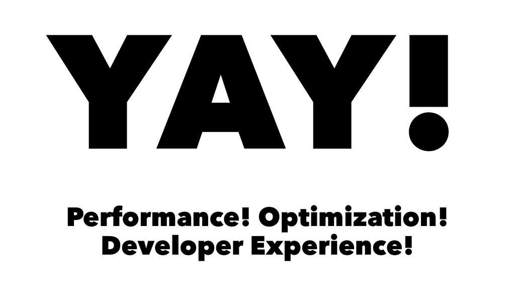 YAY! Performance! Optimization! Developer Exper...