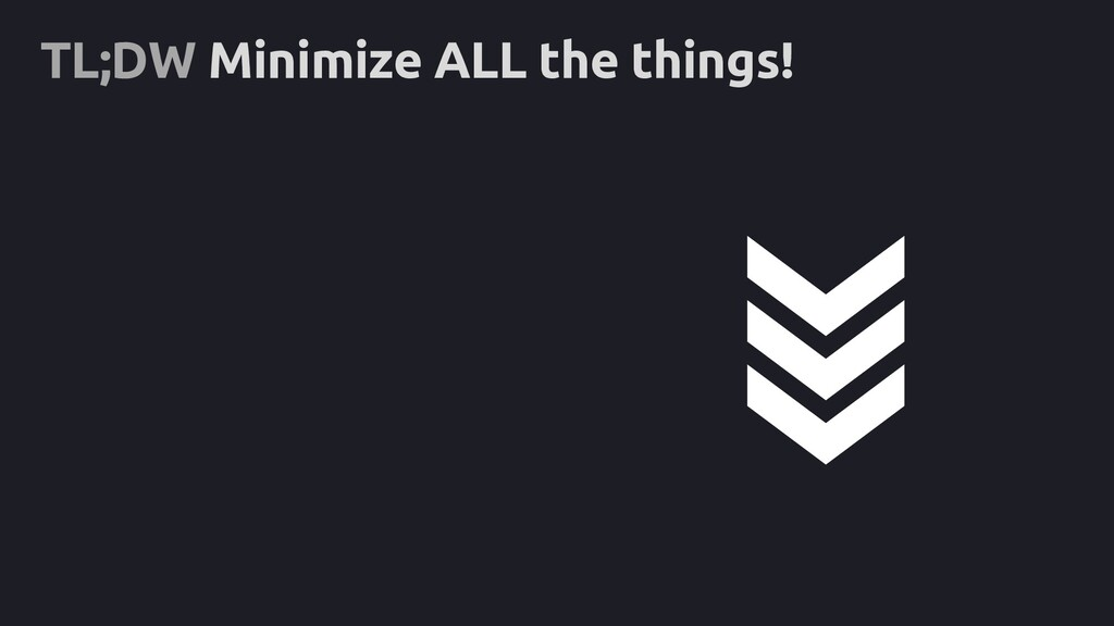 TL;DW Minimize ALL the things!