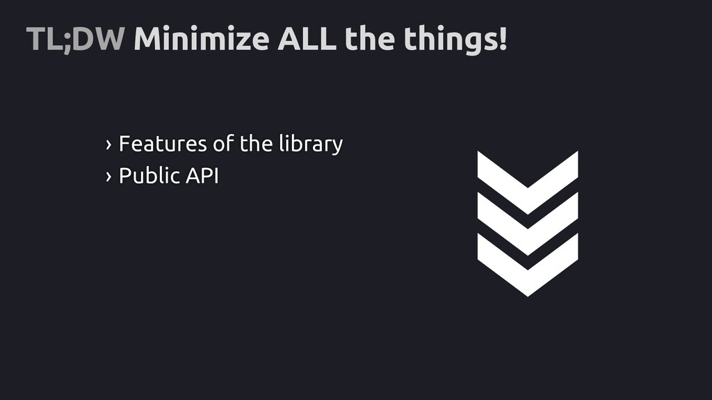 TL;DW Minimize ALL the things! › Features of th...